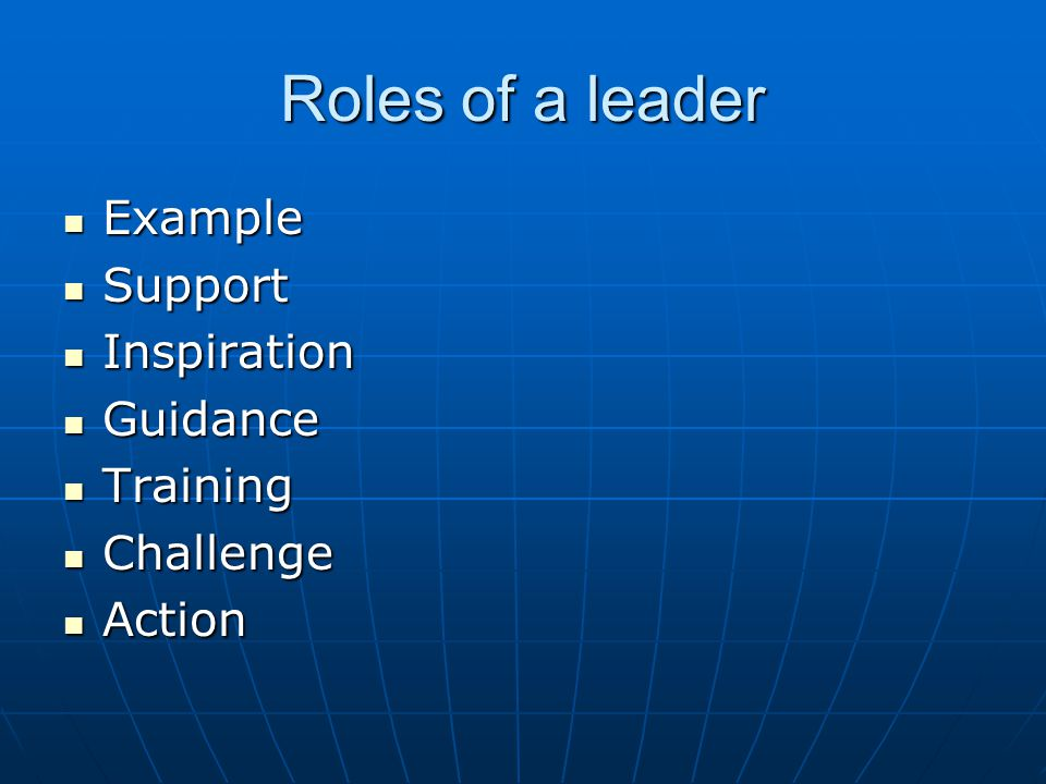 Roles of a leader Example Example Support Support Inspiration Inspiration Guidance Guidance Training Training Challenge Challenge Action Action