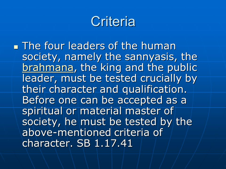 Criteria The four leaders of the human society, namely the sannyasis, the brahmana, the king and the public leader, must be tested crucially by their character and qualification.