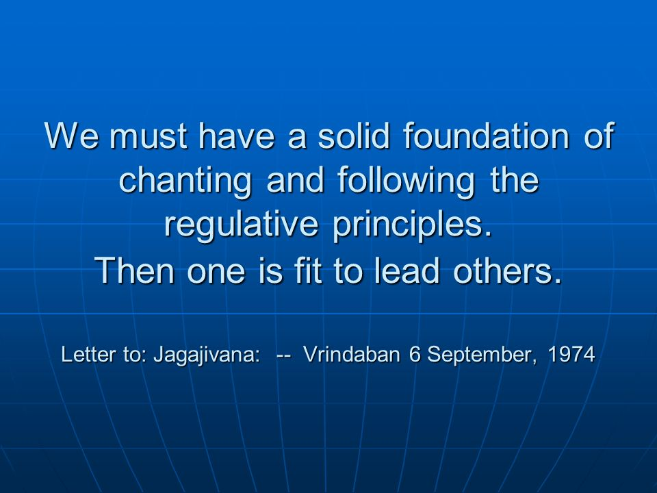 We must have a solid foundation of chanting and following the regulative principles.