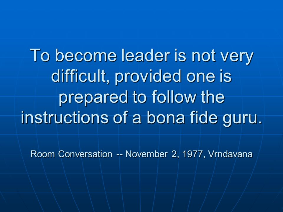 To become leader is not very difficult, provided one is prepared to follow the instructions of a bona fide guru.
