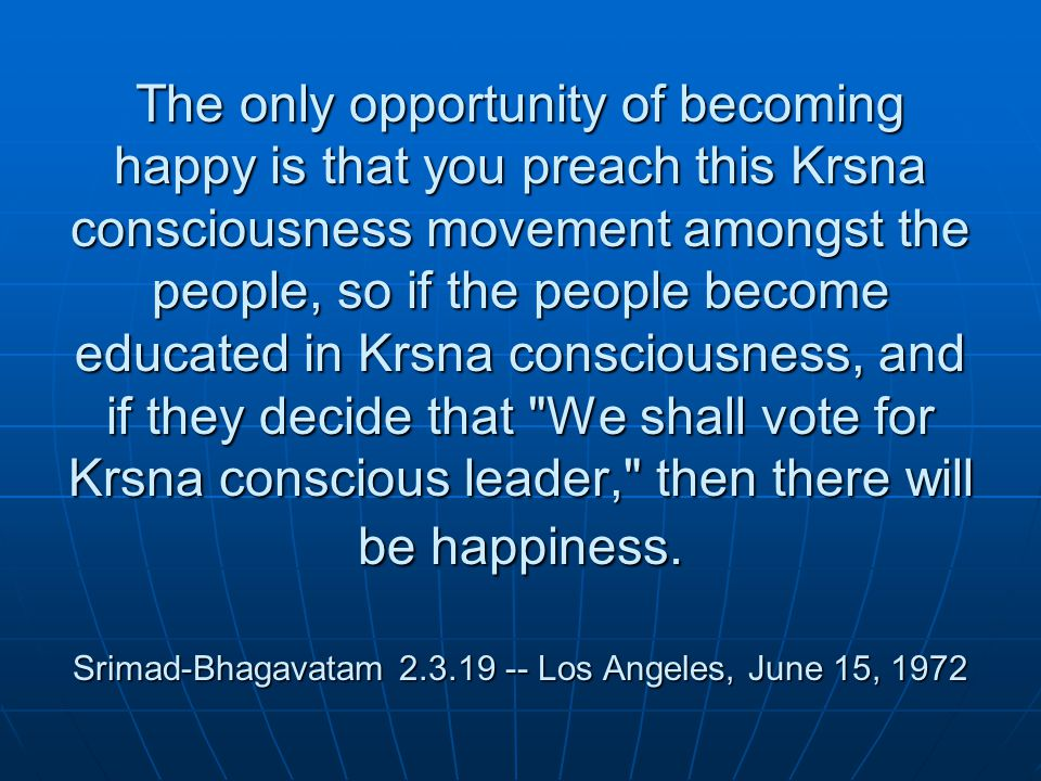 The only opportunity of becoming happy is that you preach this Krsna consciousness movement amongst the people, so if the people become educated in Krsna consciousness, and if they decide that We shall vote for Krsna conscious leader, then there will be happiness.