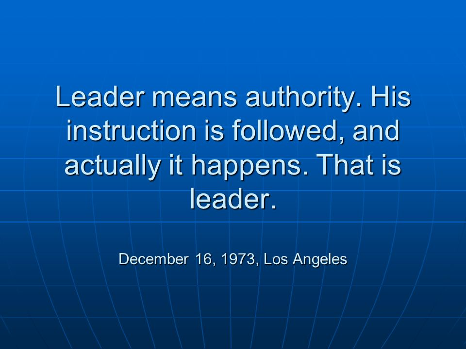 Leader means authority. His instruction is followed, and actually it happens.