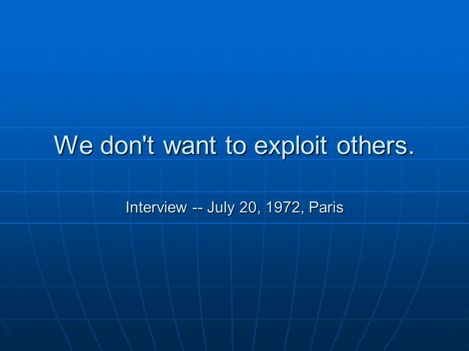 We don t want to exploit others. Interview -- July 20, 1972, Paris