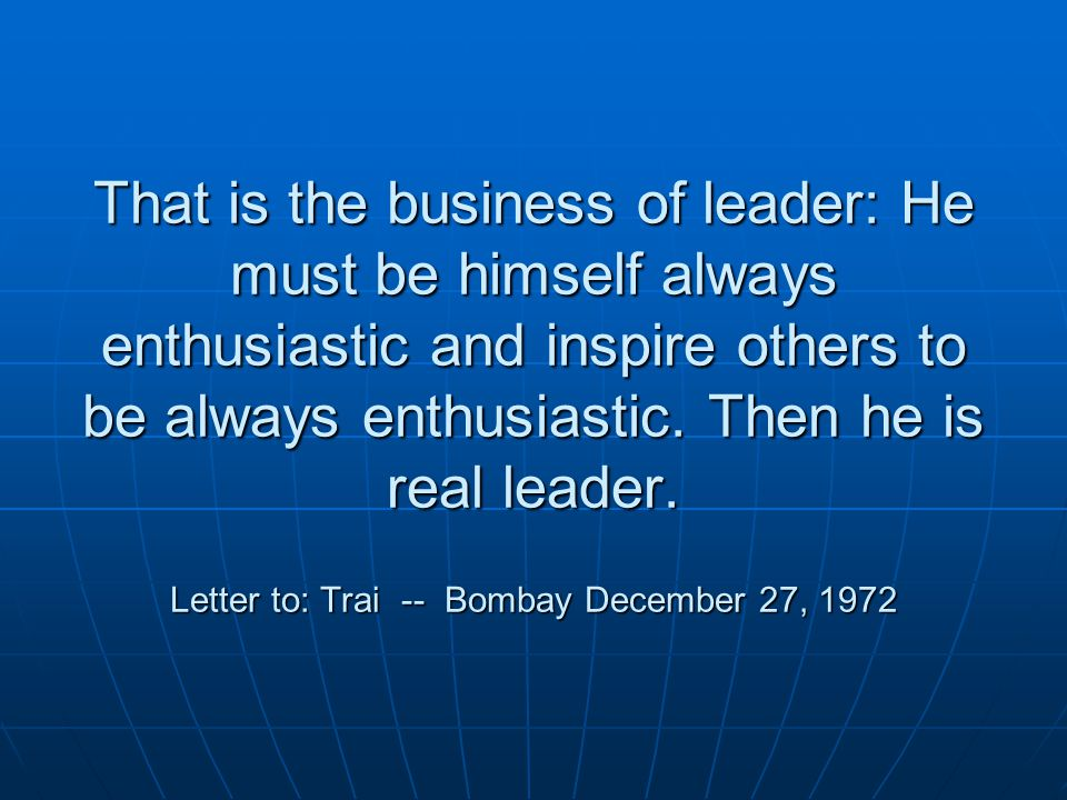 That is the business of leader: He must be himself always enthusiastic and inspire others to be always enthusiastic.