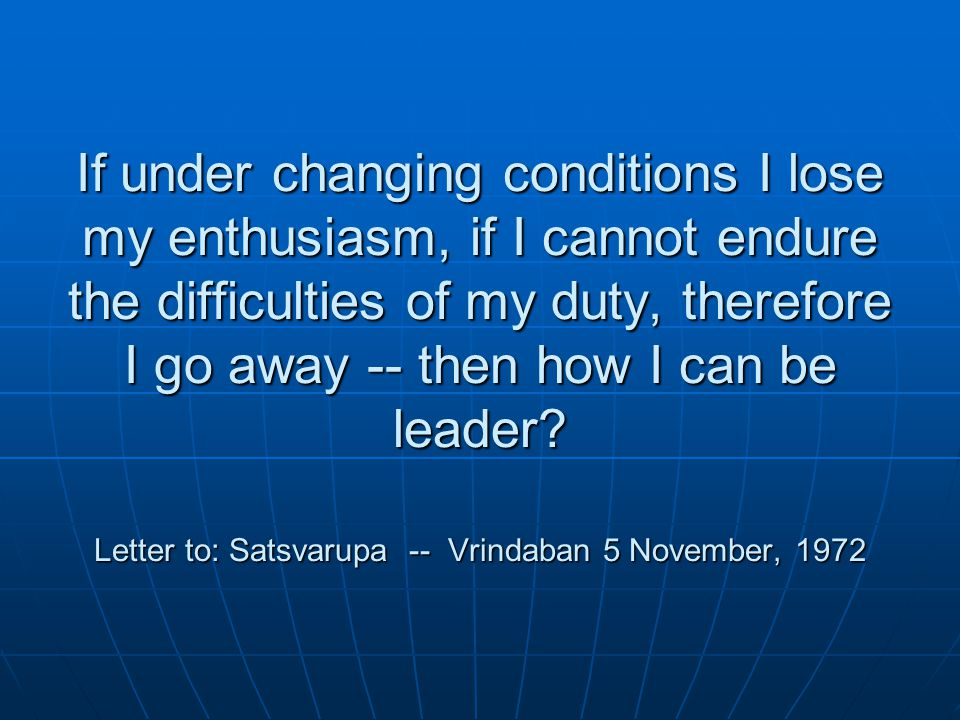 If under changing conditions I lose my enthusiasm, if I cannot endure the difficulties of my duty, therefore I go away -- then how I can be leader.