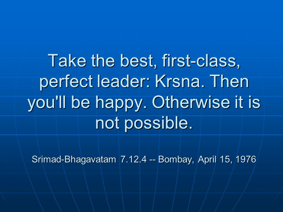 Take the best, first-class, perfect leader: Krsna.