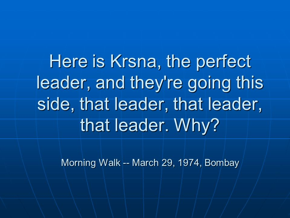 Here is Krsna, the perfect leader, and they re going this side, that leader, that leader, that leader.
