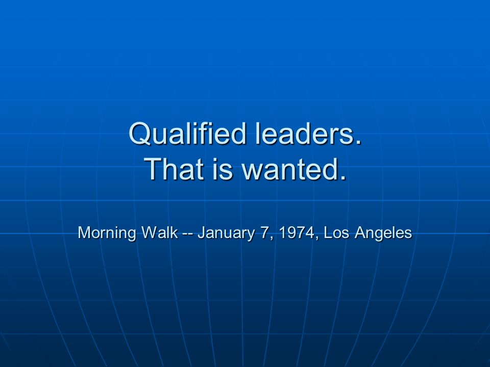 Qualified leaders. That is wanted. Morning Walk -- January 7, 1974, Los Angeles