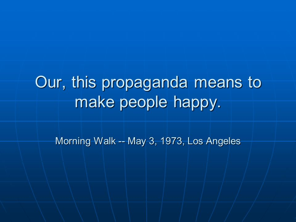 Our, this propaganda means to make people happy. Morning Walk -- May 3, 1973, Los Angeles