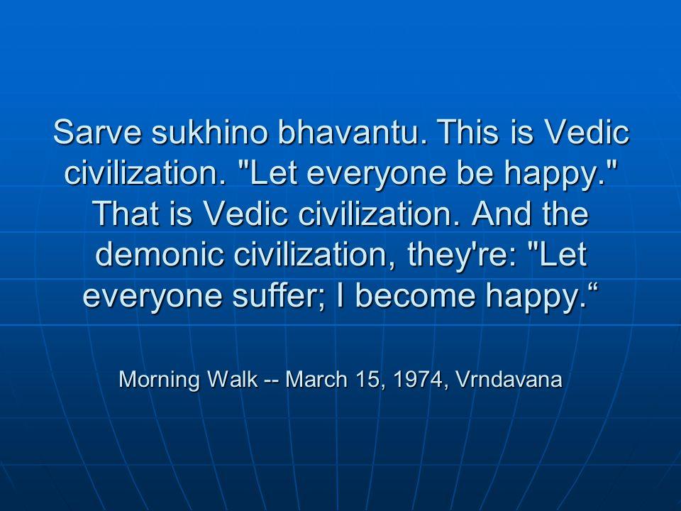 Sarve sukhino bhavantu. This is Vedic civilization.