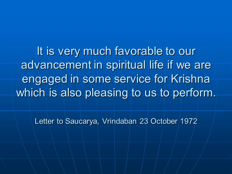 It is very much favorable to our advancement in spiritual life if we are engaged in some service for Krishna which is also pleasing to us to perform.