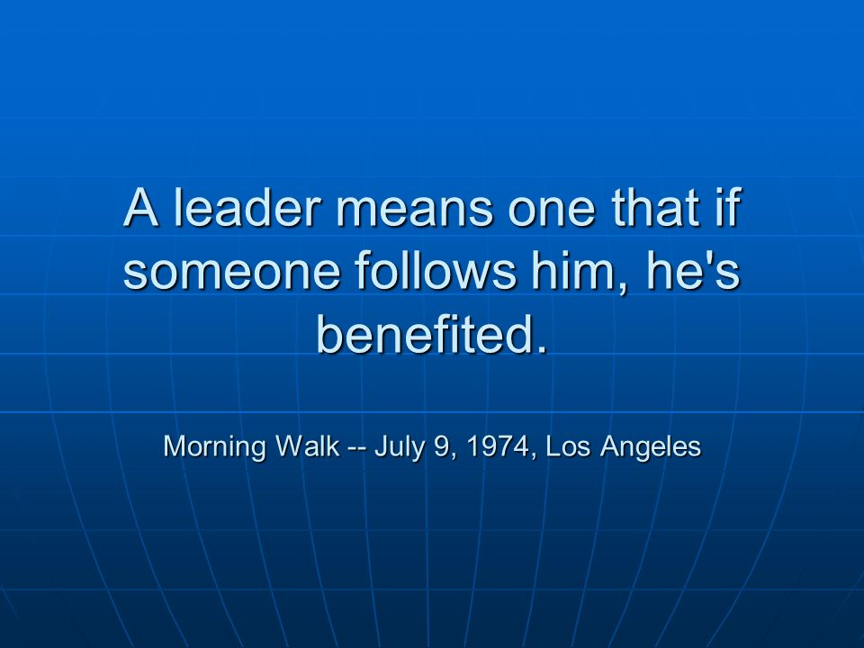 A leader means one that if someone follows him, he s benefited.