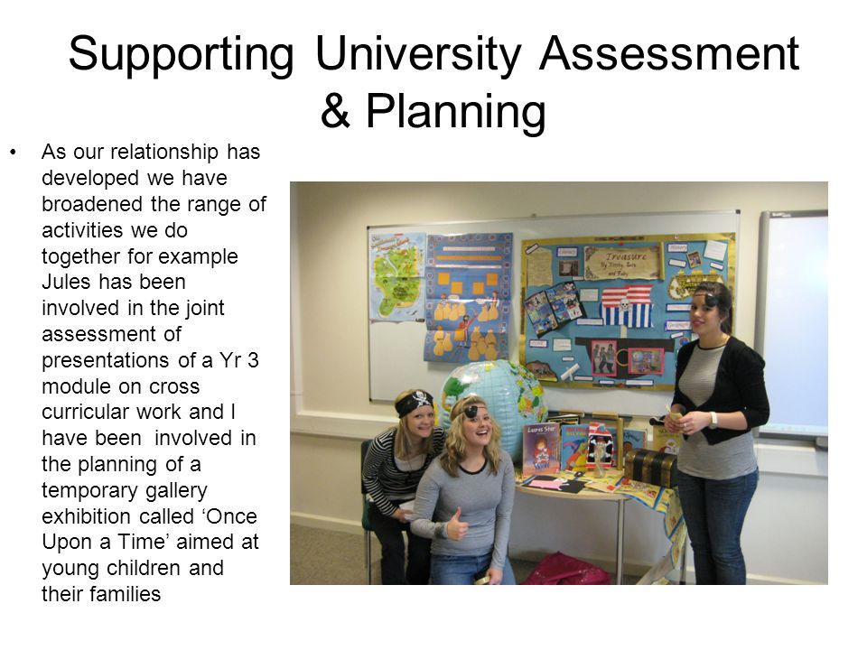 Supporting University Assessment & Planning As our relationship has developed we have broadened the range of activities we do together for example Jules has been involved in the joint assessment of presentations of a Yr 3 module on cross curricular work and I have been involved in the planning of a temporary gallery exhibition called 'Once Upon a Time' aimed at young children and their families