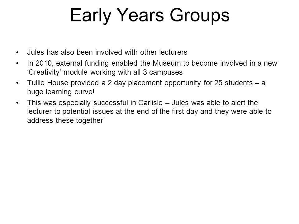 Early Years Groups Jules has also been involved with other lecturers In 2010, external funding enabled the Museum to become involved in a new 'Creativity' module working with all 3 campuses Tullie House provided a 2 day placement opportunity for 25 students – a huge learning curve.