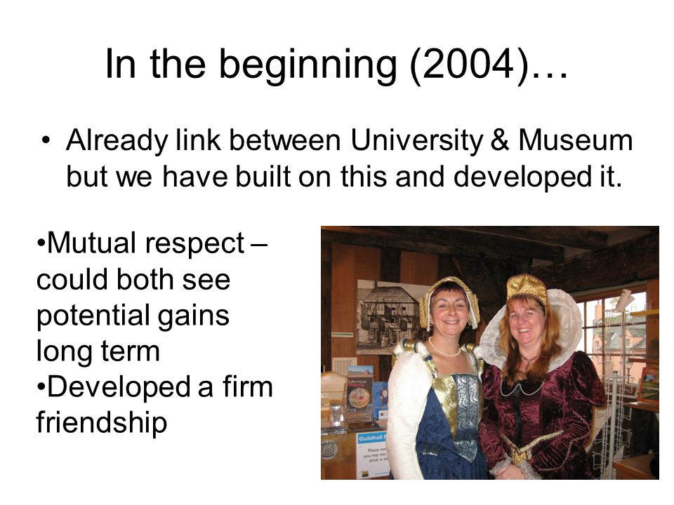 In the beginning (2004)… Already link between University & Museum but we have built on this and developed it. Mutual respect – could both see potentia