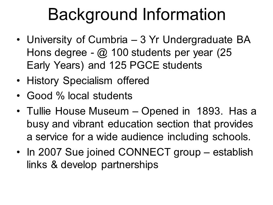 Background Information University of Cumbria – 3 Yr Undergraduate BA Hons degree - @ 100 students per year (25 Early Years) and 125 PGCE students History Specialism offered Good % local students Tullie House Museum – Opened in 1893.
