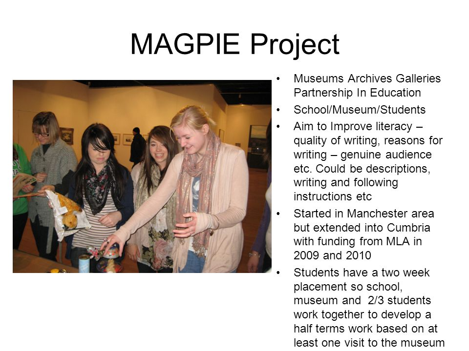 MAGPIE Project Museums Archives Galleries Partnership In Education School/Museum/Students Aim to Improve literacy – quality of writing, reasons for wr
