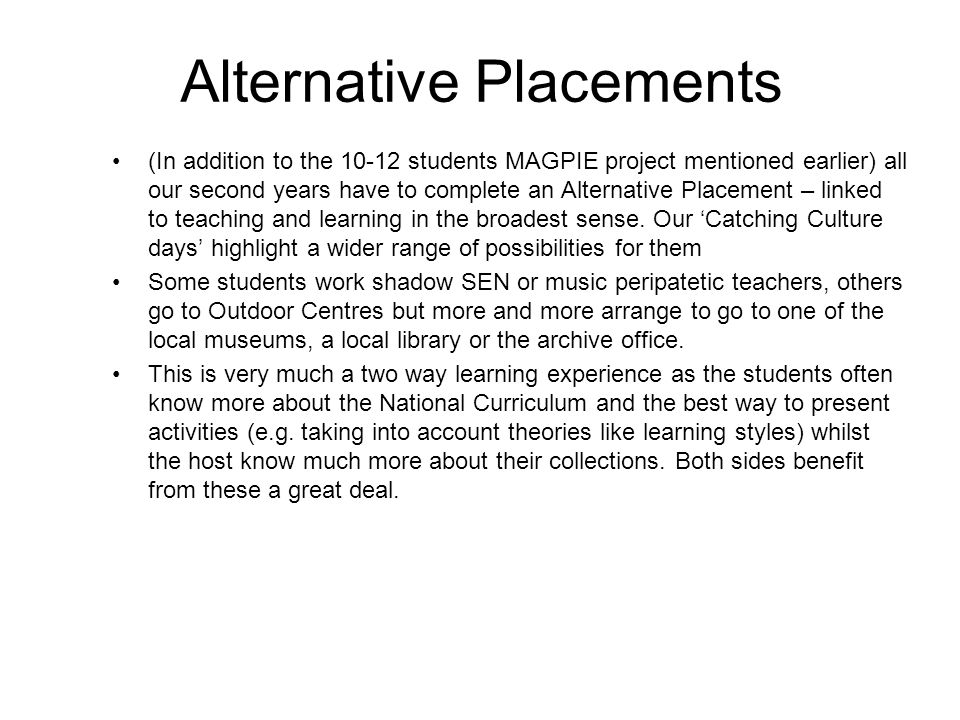 Alternative Placements (In addition to the 10-12 students MAGPIE project mentioned earlier) all our second years have to complete an Alternative Placement – linked to teaching and learning in the broadest sense.
