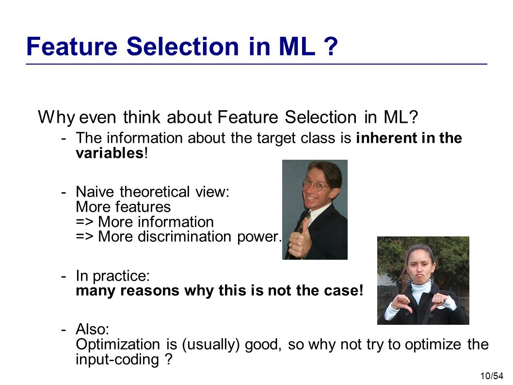 10/54 Feature Selection in ML ? Why even think about Feature Selection in ML? -The information about the target class is inherent in the variables! -N