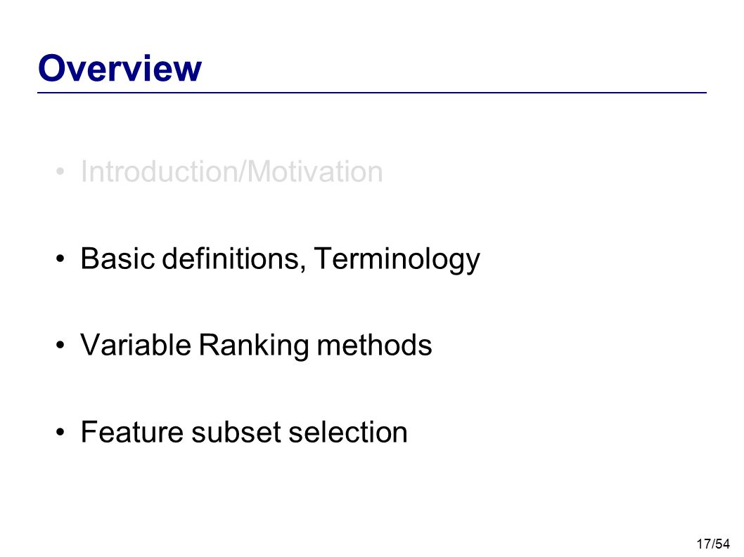 17/54 Overview Introduction/Motivation Basic definitions, Terminology Variable Ranking methods Feature subset selection
