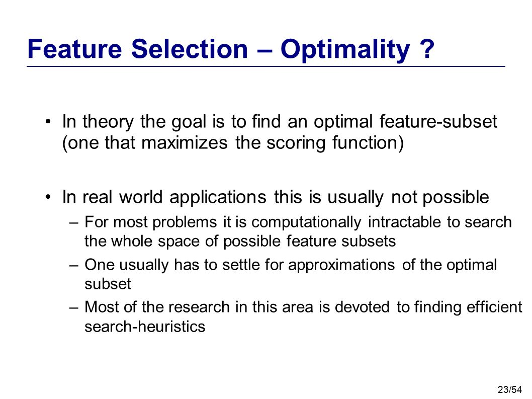 23/54 Feature Selection – Optimality ? In theory the goal is to find an optimal feature-subset (one that maximizes the scoring function) In real world