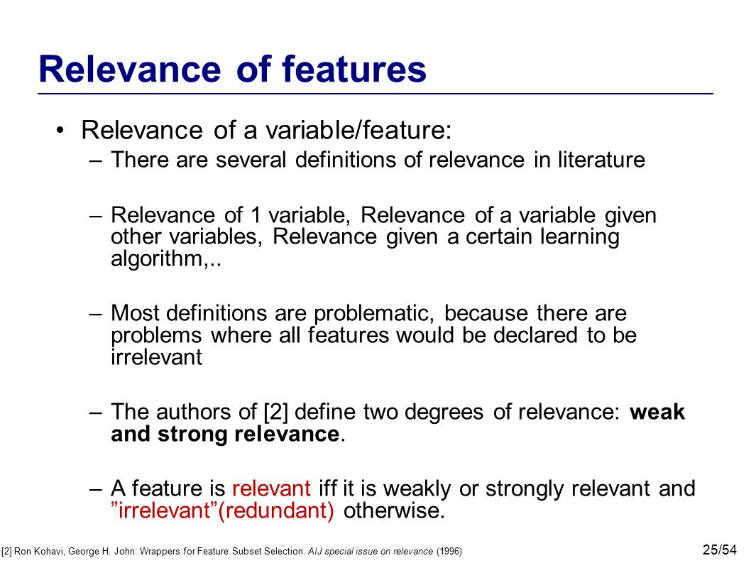 25/54 Relevance of features Relevance of a variable/feature: –There are several definitions of relevance in literature –Relevance of 1 variable, Relev