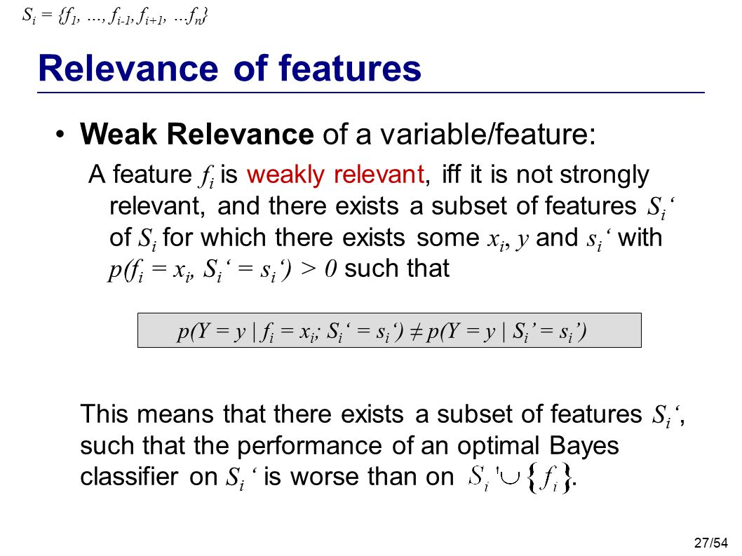 27/54 Relevance of features Weak Relevance of a variable/feature: A feature f i is weakly relevant, iff it is not strongly relevant, and there exists