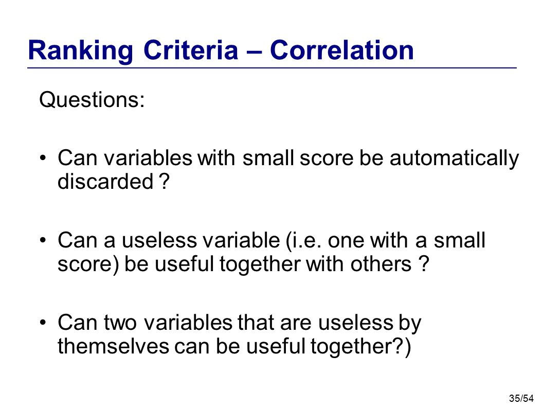 35/54 Ranking Criteria – Correlation Questions: Can variables with small score be automatically discarded ? Can a useless variable (i.e. one with a sm