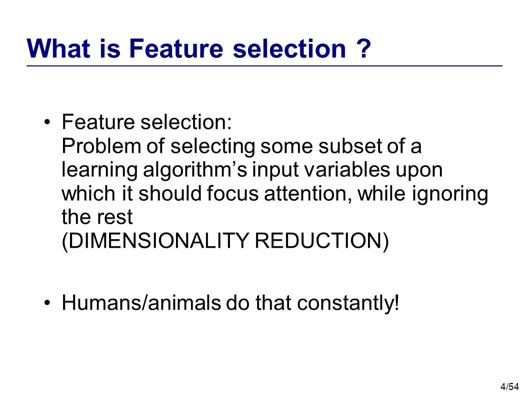4/54 What is Feature selection ? Feature selection: Problem of selecting some subset of a learning algorithm's input variables upon which it should fo