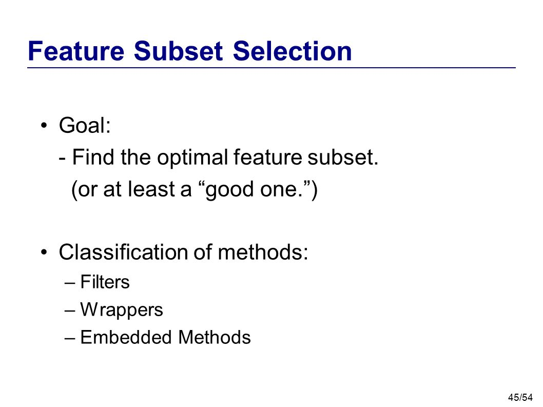 """45/54 Feature Subset Selection Goal: - Find the optimal feature subset. (or at least a """"good one."""") Classification of methods: –Filters –Wrappers –Emb"""