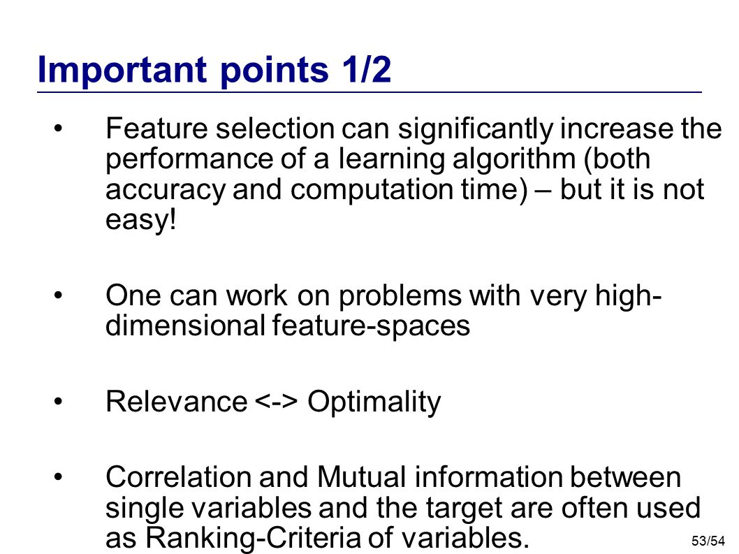 53/54 Feature selection can significantly increase the performance of a learning algorithm (both accuracy and computation time) – but it is not easy!