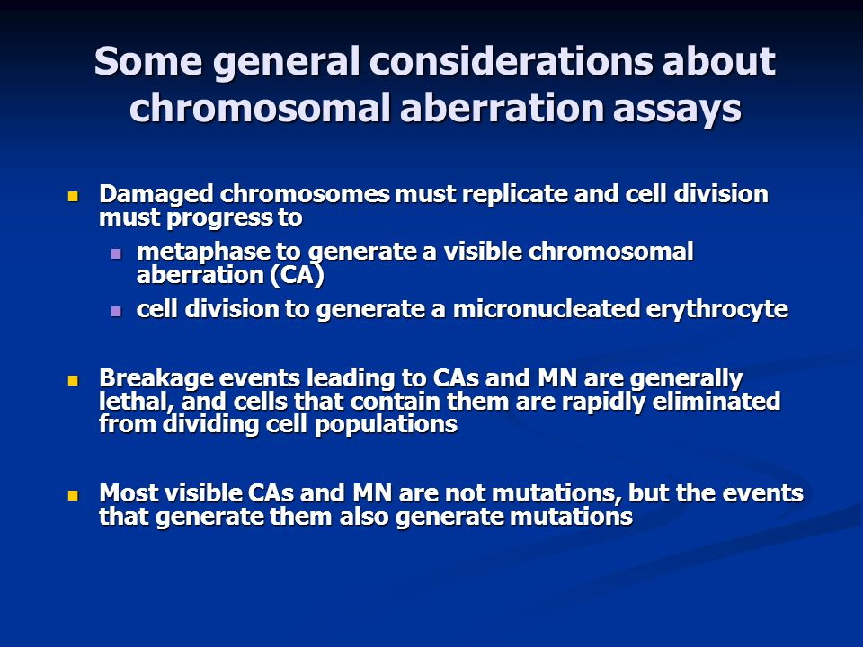 Some general considerations about chromosomal aberration assays Damaged chromosomes must replicate and cell division must progress to Damaged chromosomes must replicate and cell division must progress to metaphase to generate a visible chromosomal aberration (CA) metaphase to generate a visible chromosomal aberration (CA) cell division to generate a micronucleated erythrocyte cell division to generate a micronucleated erythrocyte Breakage events leading to CAs and MN are generally lethal, and cells that contain them are rapidly eliminated from dividing cell populations Breakage events leading to CAs and MN are generally lethal, and cells that contain them are rapidly eliminated from dividing cell populations Most visible CAs and MN are not mutations, but the events that generate them also generate mutations Most visible CAs and MN are not mutations, but the events that generate them also generate mutations