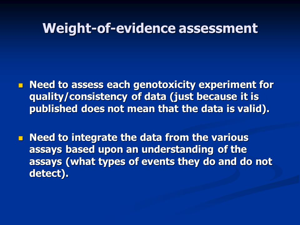 Weight-of-evidence assessment Need to assess each genotoxicity experiment for quality/consistency of data (just because it is published does not mean that the data is valid).