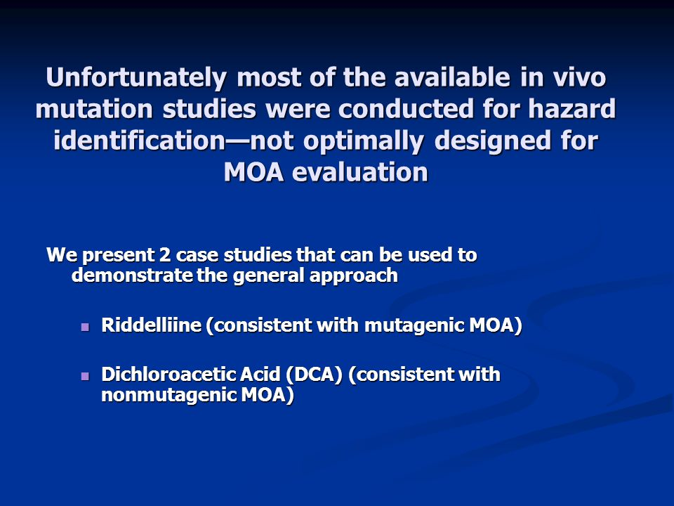 Unfortunately most of the available in vivo mutation studies were conducted for hazard identification—not optimally designed for MOA evaluation We present 2 case studies that can be used to demonstrate the general approach Riddelliine (consistent with mutagenic MOA) Riddelliine (consistent with mutagenic MOA) Dichloroacetic Acid (DCA) (consistent with nonmutagenic MOA) Dichloroacetic Acid (DCA) (consistent with nonmutagenic MOA)