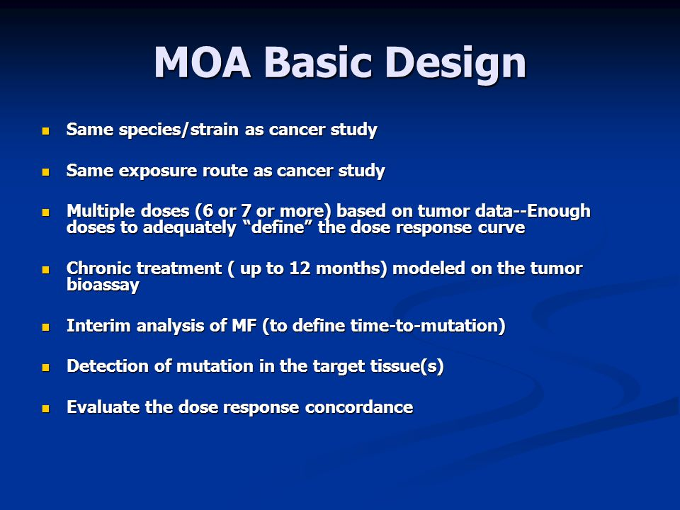 MOA Basic Design Same species/strain as cancer study Same species/strain as cancer study Same exposure route as cancer study Same exposure route as cancer study Multiple doses (6 or 7 or more) based on tumor data--Enough doses to adequately define the dose response curve Multiple doses (6 or 7 or more) based on tumor data--Enough doses to adequately define the dose response curve Chronic treatment ( up to 12 months) modeled on the tumor bioassay Chronic treatment ( up to 12 months) modeled on the tumor bioassay Interim analysis of MF (to define time-to-mutation) Interim analysis of MF (to define time-to-mutation) Detection of mutation in the target tissue(s) Detection of mutation in the target tissue(s) Evaluate the dose response concordance Evaluate the dose response concordance