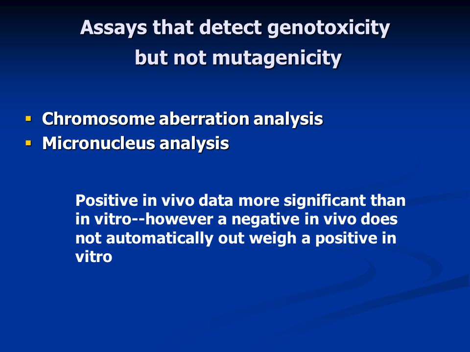 Assays that detect genotoxicity but not mutagenicity  Chromosome aberration analysis  Micronucleus analysis Positive in vivo data more significant than in vitro--however a negative in vivo does not automatically out weigh a positive in vitro