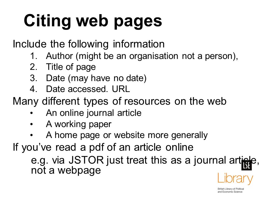 Citing web pages Include the following information 1.Author (might be an organisation not a person), 2.Title of page 3.Date (may have no date) 4.Date accessed.