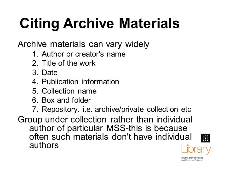 Citing Archive Materials Archive materials can vary widely 1.Author or creator s name 2.Title of the work 3.Date 4.Publication information 5.Collection name 6.Box and folder 7.Repository.