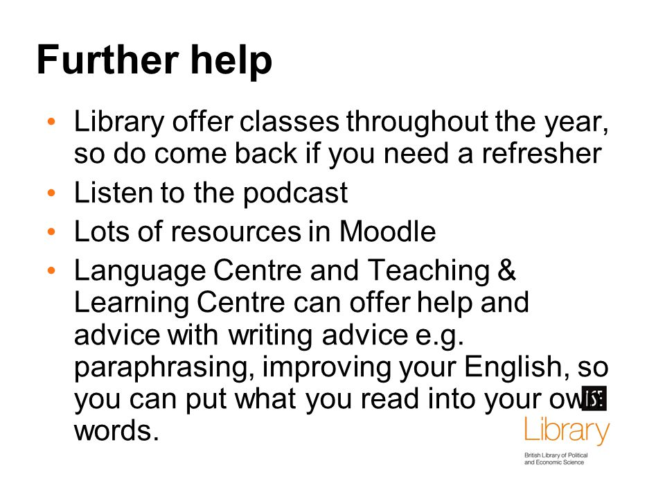 Further help Library offer classes throughout the year, so do come back if you need a refresher Listen to the podcast Lots of resources in Moodle Language Centre and Teaching & Learning Centre can offer help and advice with writing advice e.g.