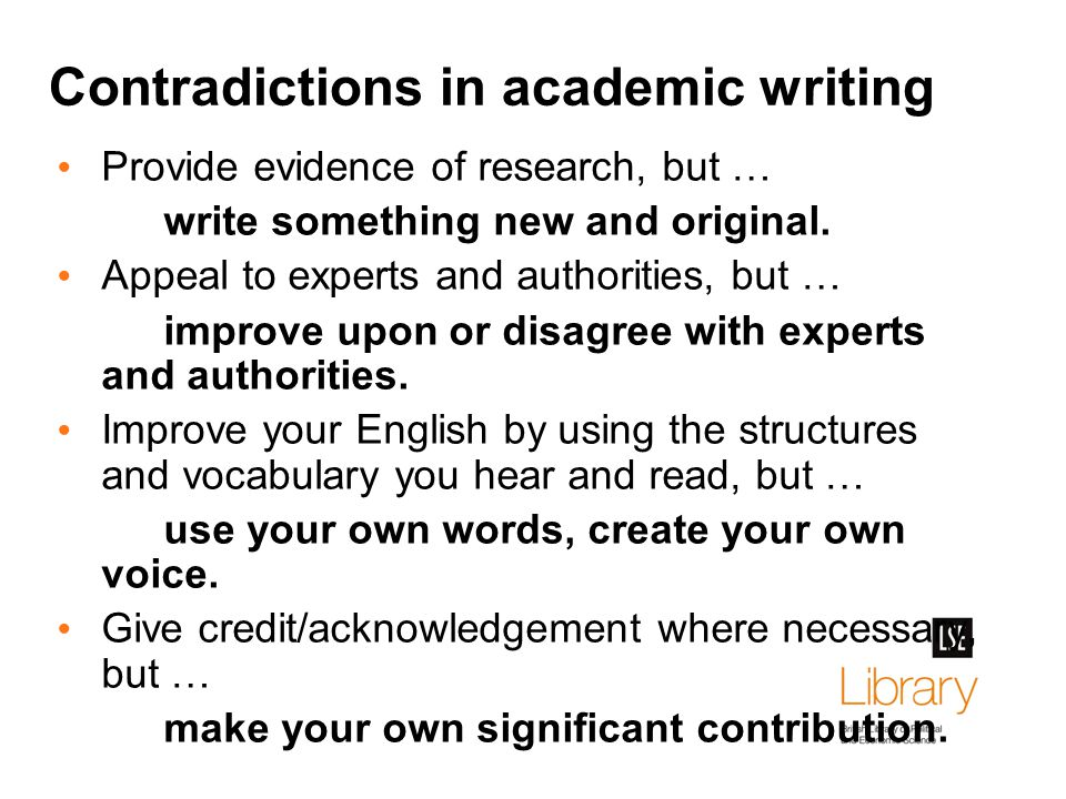 Contradictions in academic writing Provide evidence of research, but … write something new and original.