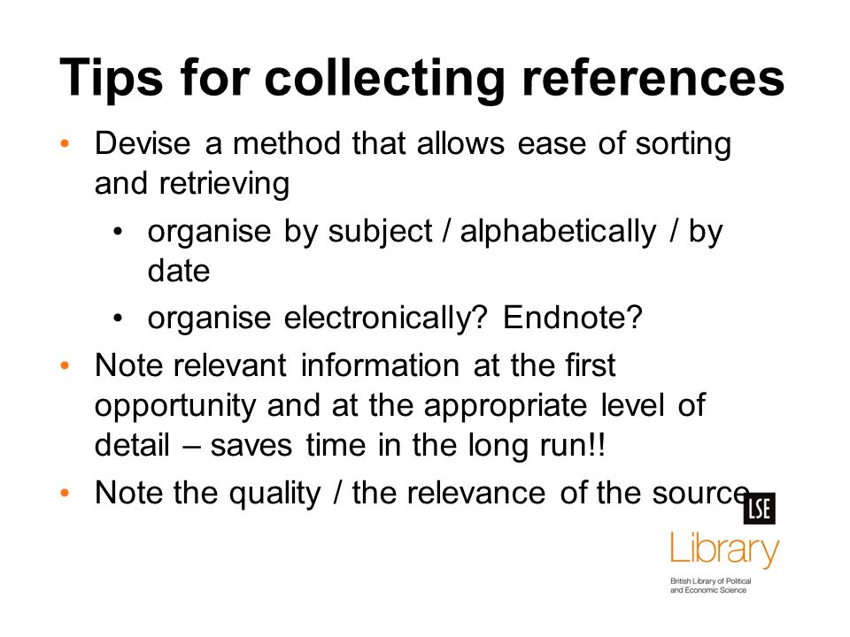 Tips for collecting references Devise a method that allows ease of sorting and retrieving organise by subject / alphabetically / by date organise electronically.