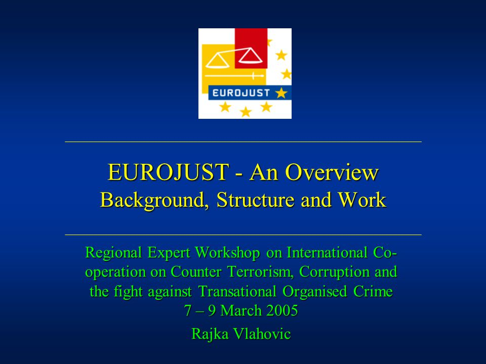 EUROJUST - An Overview Background, Structure and Work Regional Expert Workshop on International Co- operation on Counter Terrorism, Corruption and the fight against Transational Organised Crime 7 – 9 March 2005 Rajka Vlahovic
