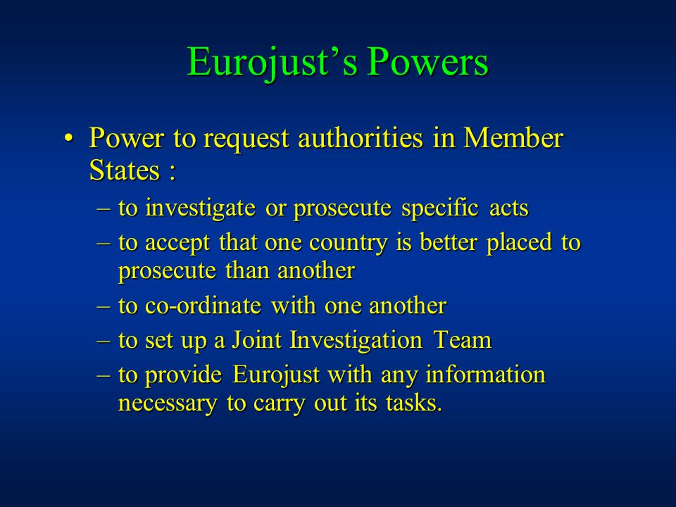 Eurojust's Powers Power to request authorities in Member States :Power to request authorities in Member States : –to investigate or prosecute specific acts –to accept that one country is better placed to prosecute than another –to co-ordinate with one another –to set up a Joint Investigation Team –to provide Eurojust with any information necessary to carry out its tasks.