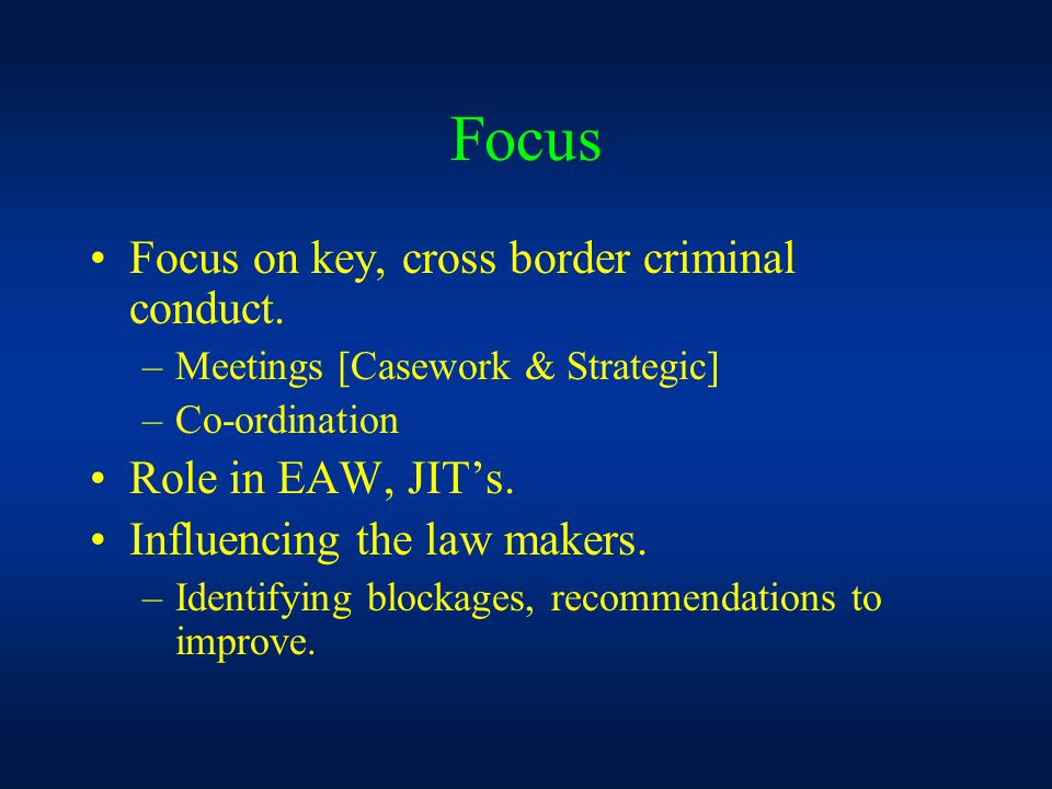 Focus Focus on key, cross border criminal conduct. –Meetings [Casework & Strategic] –Co-ordination Role in EAW, JIT's. Influencing the law makers. –Id
