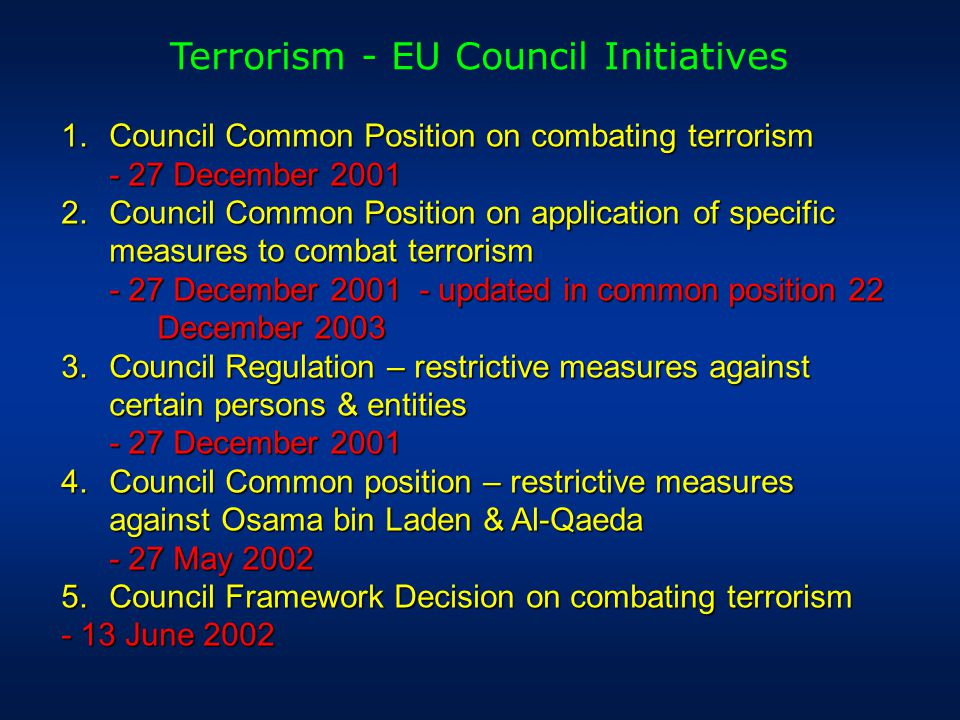 Terrorism - EU Council Initiatives  Council Common Position on combating terrorism - 27 December 2001  Council Common Position on application of specific measures to combat terrorism - 27 December 2001 - updated in common position 22 December 2003  Council Regulation – restrictive measures against certain persons & entities - 27 December 2001  Council Common position – restrictive measures against Osama bin Laden & Al-Qaeda - 27 May 2002  Council Framework Decision on combating terrorism - 13 June 2002