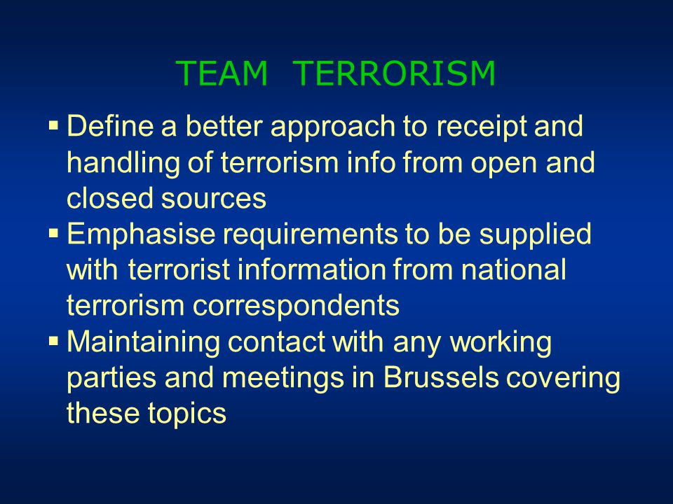  Define a better approach to receipt and handling of terrorism info from open and closed sources  Emphasise requirements to be supplied with terrorist information from national terrorism correspondents  Maintaining contact with any working parties and meetings in Brussels covering these topics TEAM TERRORISM