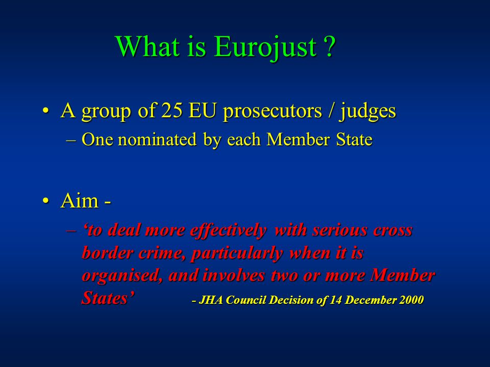A group of 25 EU prosecutors / judgesA group of 25 EU prosecutors / judges –One nominated by each Member State Aim -Aim - –'to deal more effectively with serious cross border crime, particularly when it is organised, and involves two or more Member States' - JHA Council Decision of 14 December 2000 What is Eurojust