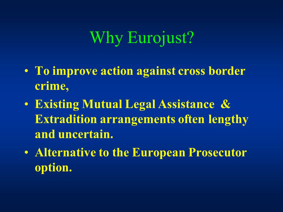 Why Eurojust? To improve action against cross border crime, Existing Mutual Legal Assistance & Extradition arrangements often lengthy and uncertain. A