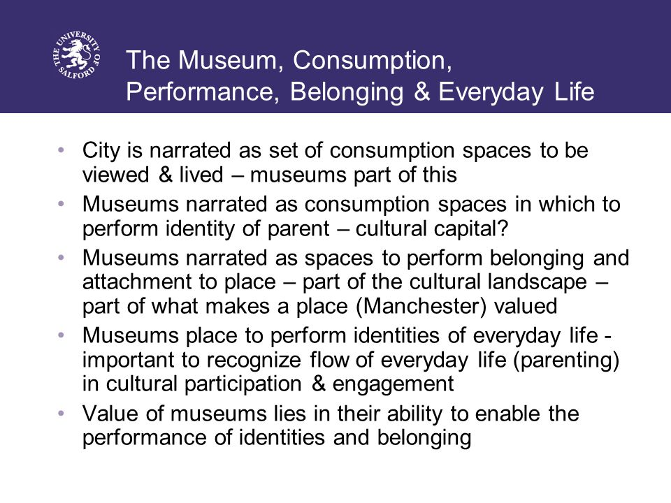 The Museum, Consumption, Performance, Belonging & Everyday Life City is narrated as set of consumption spaces to be viewed & lived – museums part of this Museums narrated as consumption spaces in which to perform identity of parent – cultural capital.