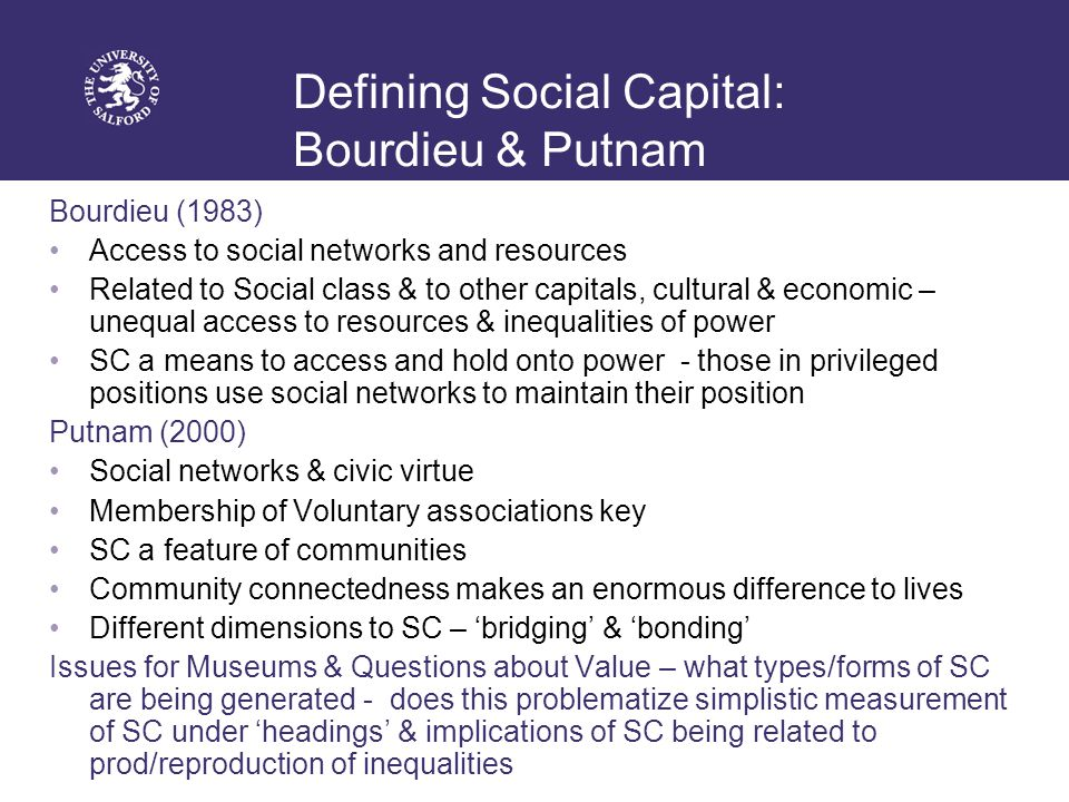 Defining Social Capital: Bourdieu & Putnam Bourdieu (1983) Access to social networks and resources Related to Social class & to other capitals, cultural & economic – unequal access to resources & inequalities of power SC a means to access and hold onto power - those in privileged positions use social networks to maintain their position Putnam (2000) Social networks & civic virtue Membership of Voluntary associations key SC a feature of communities Community connectedness makes an enormous difference to lives Different dimensions to SC – 'bridging' & 'bonding' Issues for Museums & Questions about Value – what types/forms of SC are being generated - does this problematize simplistic measurement of SC under 'headings' & implications of SC being related to prod/reproduction of inequalities